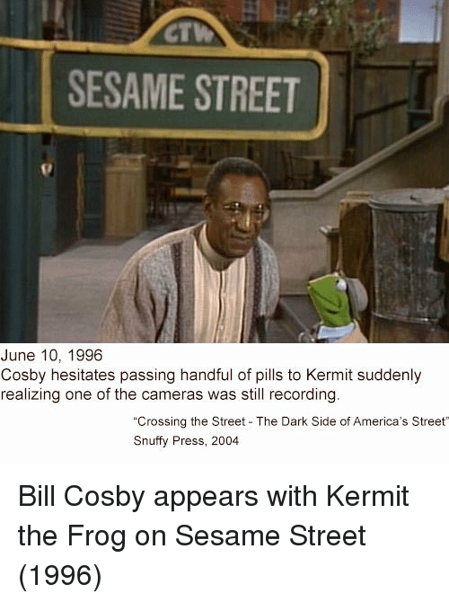 Kermit the Frog: CT  SESAME STREET  June 10, 1996  Cosby hesitates passing handful of pills to Kermit suddenly  realizing one of the cameras was still recording  Crossing the Street The Dark Side of America's Street  Snuffy Press, 2004 Bill Cosby appears with Kermit the Frog on Sesame Street (1996)