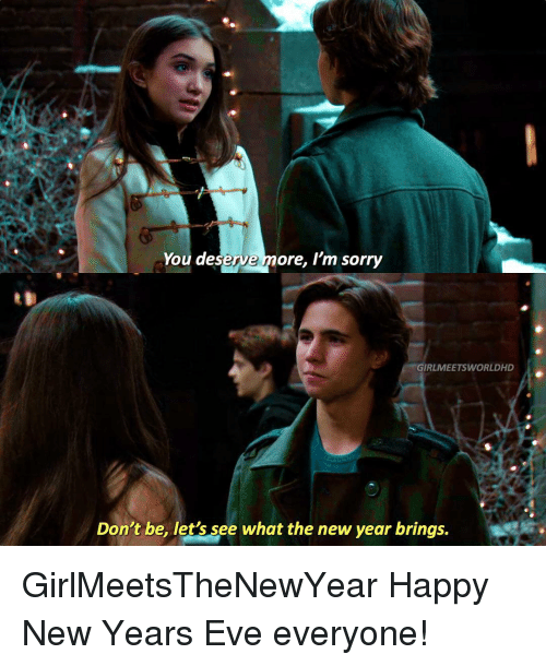 happy new years eve: ct  You deserve more, I'm sorry  GIRLMEETSWORLDHD  Don't be, let's see what the new year brings. GirlMeetsTheNewYear Happy New Years Eve everyone!