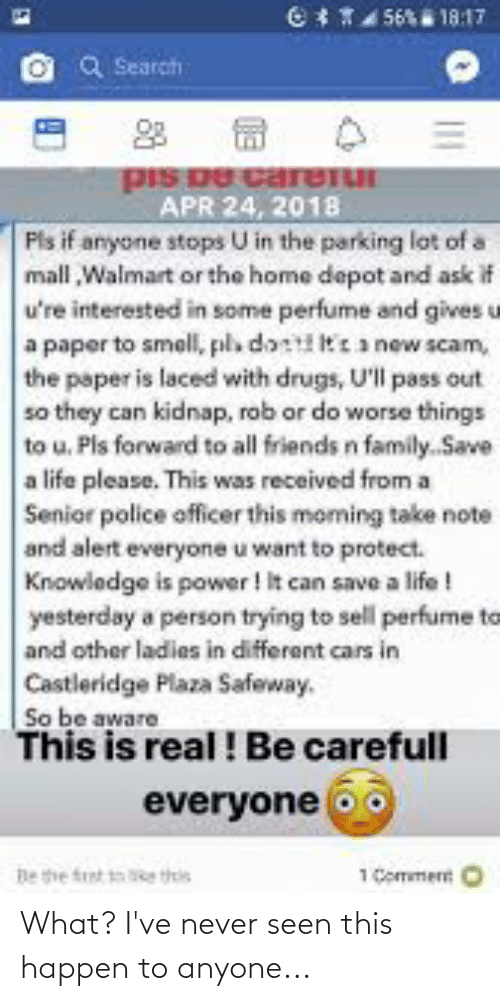 Cars, Drugs, and Family: CT4 56 18:17  Search  pIS De careTUI  APR 24, 2018  Pls if anyone stops U in the parking lot of a  mall Walmart or the home depot and ask if  u're interested in some perfume and gives u  a paper to smell, pla dont tea new scam,  the paper is laced with drugs, U'll pass out  so they can kidnap, rob or do worse things  to u. Pls forward to all friends n family. Save  a life please. This was received from a  Senior police officer this moming take note  and alert everyone u want to protect.  Knowledge is power ! It can save a life !  yesterday a person trying to sell perfume to  and other ladies in different cars in  Castleridge Plaza Safeway.  So be aware  This is real! Be carefull  everyone oo  1 Commert O  Be the tst e this What? I've never seen this happen to anyone...