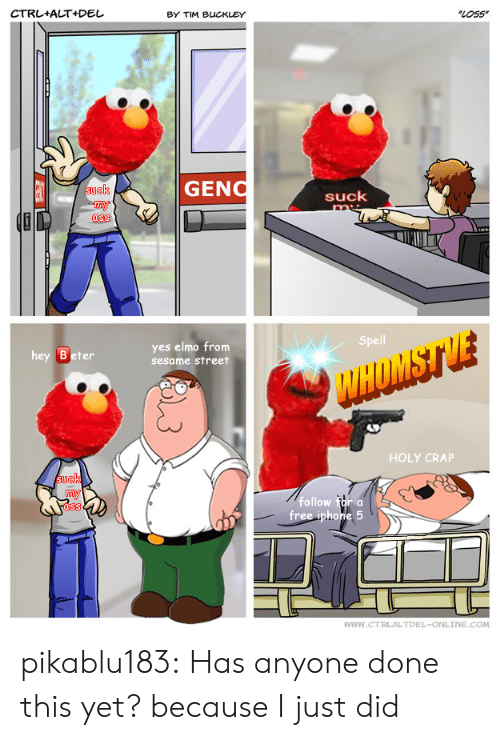 Elmo: CTRL+ALT+Del  BY TIM BUCKLEY  LOss  GENO  ck  suck  ass  Spell  hey Beter  yes elmo from  sesame street  HOLY CRAP  suek  follow for a  ass  WWW.CTRLALTDEL-ONLINE.COM pikablu183:  Has anyone done this yet? because I just did