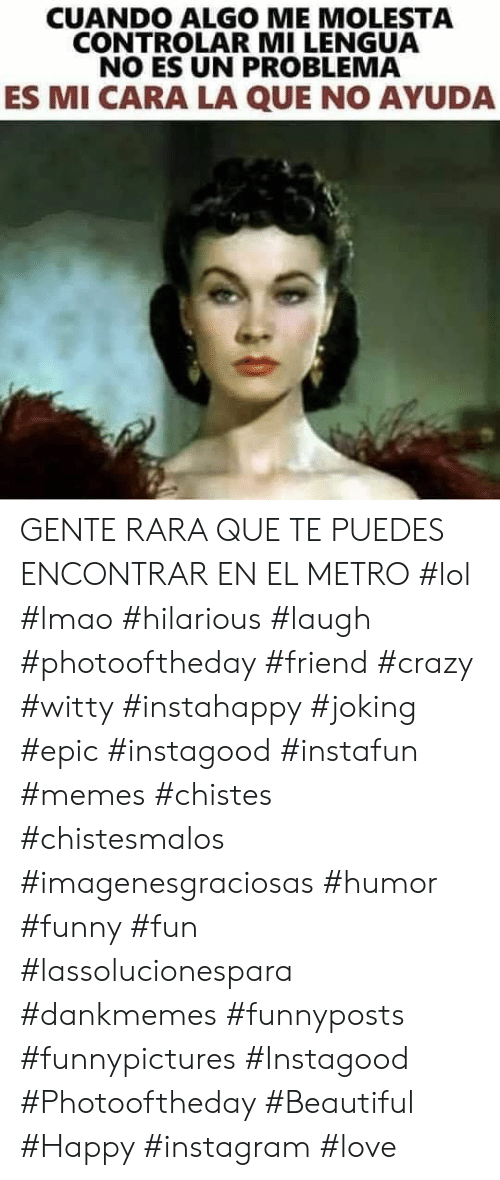 witty: CUANDO ALGO ME MOLESTA  CONTROLAR MI LENGUA  NO ES UN PROBLEMA  ES MI CARA LA QUE NO AYUDA GENTE RARA QUE TE PUEDES ENCONTRAR EN EL METRO  #lol #lmao #hilarious #laugh #photooftheday #friend #crazy #witty #instahappy  #joking #epic #instagood #instafun #memes #chistes #chistesmalos #imagenesgraciosas #humor #funny  #fun #lassolucionespara #dankmemes   #funnyposts #funnypictures #Instagood #Photooftheday #Beautiful #Happy #instagram #love