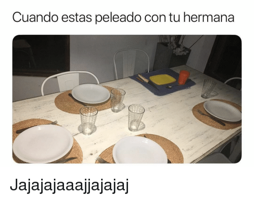 Espanol, International, and Con: Cuando estas peleado con tu hermana Jajajajaaajjajajaj