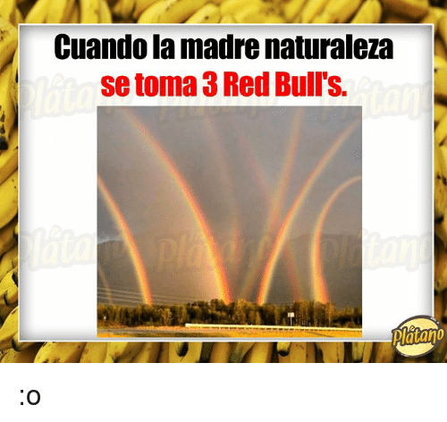 Bulls, Red, and Platano: Cuando la madre naturaleza  se toma 3 Red Bull's.  Platano :o