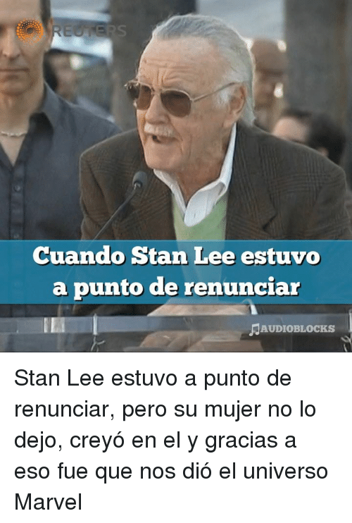 Memes, Stan, and Stan Lee: Cuando Stan Lee estuvo  a punto de renunciar  AUDIOBLOCKS Stan Lee estuvo a punto de renunciar, pero su mujer no lo dejo, creyó en el y gracias a eso fue que nos dió el universo Marvel