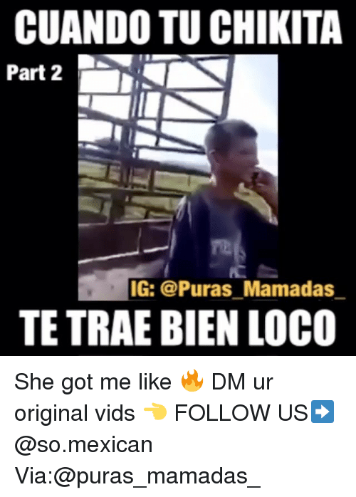 Memes, Mexican, and 🤖: CUANDO TU CHIKITA  Part 2  IG:@Puras_Mamadas  TE TRAE BIEN LOCO She got me like 🔥 DM ur original vids 👈 FOLLOW US➡️ @so.mexican Via:@puras_mamadas_