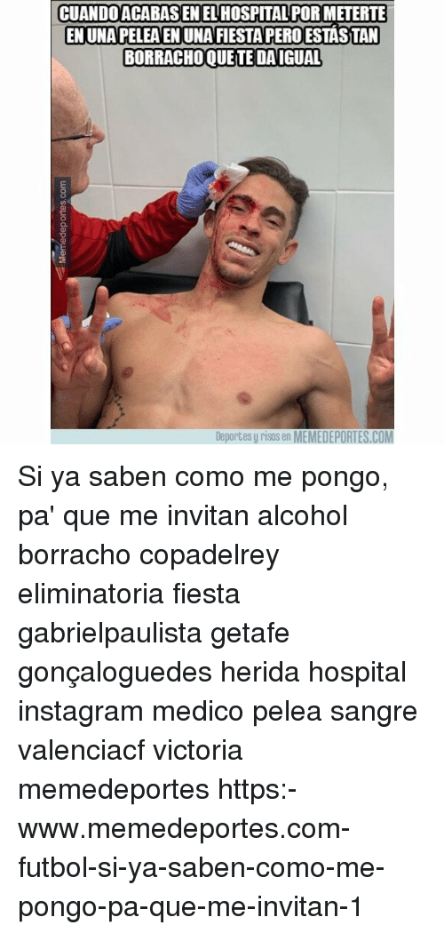 Instagram, Memes, and Alcohol: CUANDOACABAS EN EL HOSPITAL POR METERTE  EN UNA PELEA EN UNA FIESTA PERO ESTASTAN  BORRACHOQUE TE DAIGUAL  Deportes y risos en MEMEDEPORTES.COM Si ya saben como me pongo, pa' que me invitan alcohol borracho copadelrey eliminatoria fiesta gabrielpaulista getafe gonçaloguedes herida hospital instagram medico pelea sangre valenciacf victoria memedeportes https:-www.memedeportes.com-futbol-si-ya-saben-como-me-pongo-pa-que-me-invitan-1