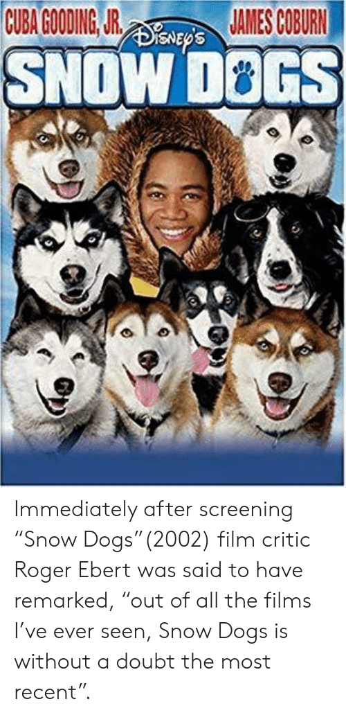 """Roger Ebert: CUBA GOODING JR  AMES COBURN  SNOW D8GS Immediately after screening """"Snow Dogs""""(2002) film critic Roger Ebert was said to have remarked, """"out of all the films I've ever seen, Snow Dogs is without a doubt the most recent""""."""