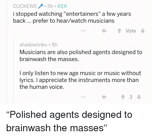 """Music, Appreciate, and Lyrics: CUCKEWE5h KEK  i stopped watching """"entertainers"""" a few years  back prefer to hear/watch musicians  ← ↑ Vote  shadowlinkv 5h  Musicians are also polished agents designed to  brainwash the masses.  I only listen to new age music or music without  lyrics. I appreciate the instruments more tharn  the human voice.  會3"""