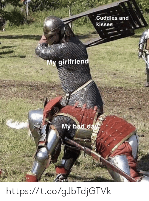 Bad, Bad Day, and Memes: Cuddles and  kisses  My girlfriend  My bad day https://t.co/gJbTdjGTVk