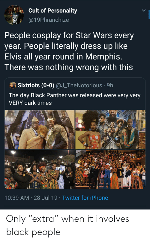 "panther: Cult of Personality  ULLET  CLUB  @19Phranchize  People cosplay for Star Wars every  year. People literally dress up like  Elvis all year round in Memphis.  There was nothing wrong with this  Sixtriots (0-0) @J_TheNotorious 9h  The day Black Panther was released were very very  VERY dark times  POSEMAN  NOW  10:39 AM 28 Jul 19. Twitter for iPhone Only ""extra"" when it involves black people"