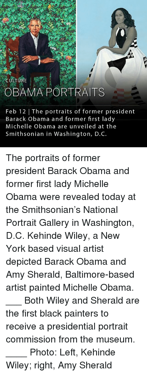 wiley: CULTUR  OBAMA PORTRAITS  Feb 12 | The portraits of former president  Barack obama and former first lady  Michelle Obama are unveiled at the  Smithsonian in Washington, D.C. The portraits of former president Barack Obama and former first lady Michelle Obama were revealed today at the Smithsonian's National Portrait Gallery in Washington, D.C. Kehinde Wiley, a New York based visual artist depicted Barack Obama and Amy Sherald, Baltimore-based artist painted Michelle Obama. ___ Both Wiley and Sherald are the first black painters to receive a presidential portrait commission from the museum. ____ Photo: Left, Kehinde Wiley; right, Amy Sherald