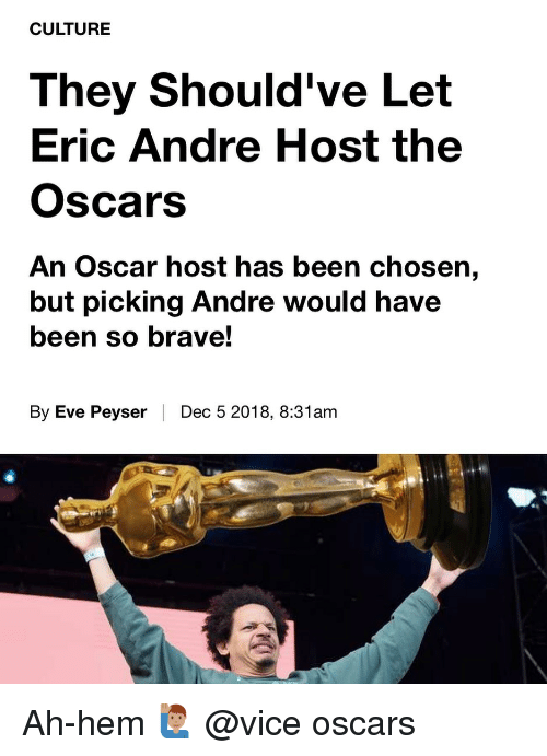 Memes, Oscars, and Brave: CULTURE  They Should've Let  Eric Andre Host the  Oscars  An Oscar host has been chosen,  but picking Andre would have  been so brave!  By Eve Peyser | Dec 5 2018, 8:31am Ah-hem 🙋🏽‍♂️ @vice oscars