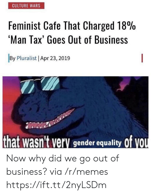 apr: CULTURE WARS  Feminist Cafe That Charged 18%  'Man Tax' Goes Out of Business  By Pluralist Apr 23, 2019  that wasn't very gender equality Of VOU Now why did we go out of business? via /r/memes https://ift.tt/2nyLSDm