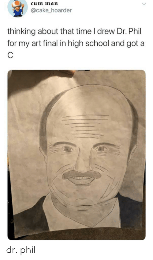 School, Cake, and Time: cum man  @cake_hoarder  thinking about that time I drew Dr. Phil  for my art final in high school and got a dr. phil