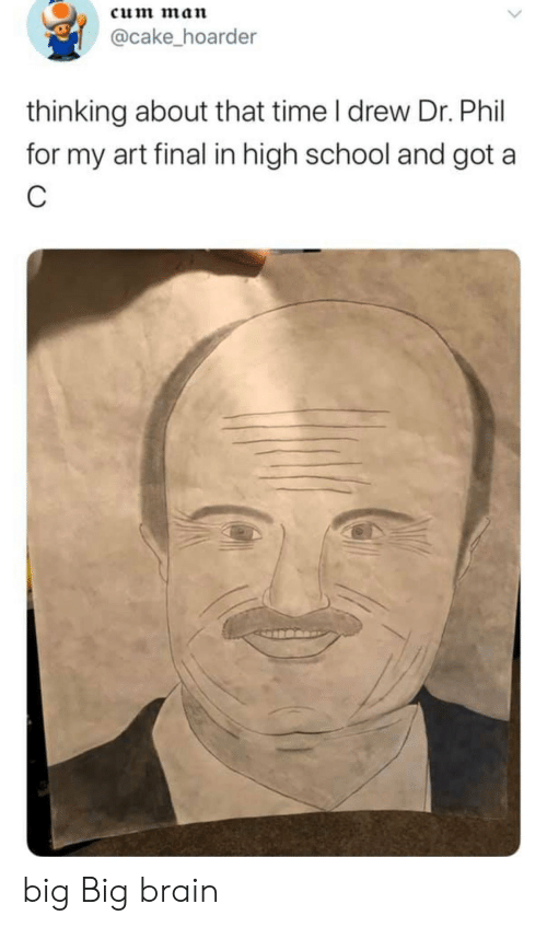 School, Brain, and Cake: cum man  @cake_hoarder  thinking about that time I drew Dr. Phil  for my art final in high school and got a big Big brain