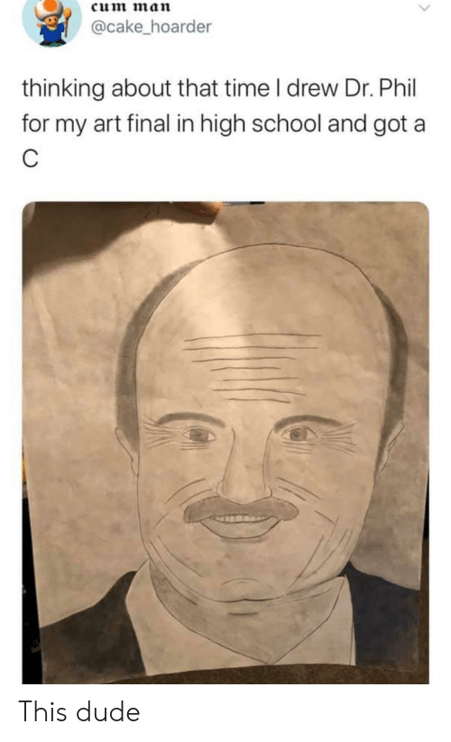 Cum, Dude, and School: cum man  @cake_hoarder  thinking about that time I drew Dr. Phil  for my art final in high school and got a  C This dude