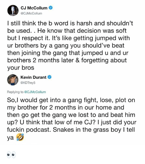 Cj Mccollum: cuMe  CJ McCollum  @CJMcCollum  I still think the b word is harsh and shouldn't  be used. . He know that decision was soft  but I respect it. It's like getting jumped with  ur brothers by a gang you should've beat  then joining the gang that jumped u and ur  brothers 2 months later & forgetting about  your bros  Kevin Durant  @KDTrey!5  Replying to @CJMcCollum  So,l would get into a gang fight, lose, plot on  my brother for 2 months in our home and  then go get the gang we lost to and beat him  up? U think that low of me CJ? I just did your  fuckin podcast. Snakes in the grass boy I tell 👀