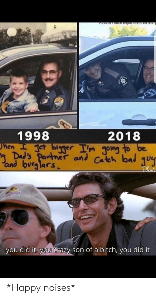 Crazy, Happy, and Did: CUNTY  1998  hen eT blg3er Im Joing to be  4 Dad's Partner and Cateh bal  and burg lars  2018  Phot  you did it. you Crazy son of a bitch, you did it *Happy noises*