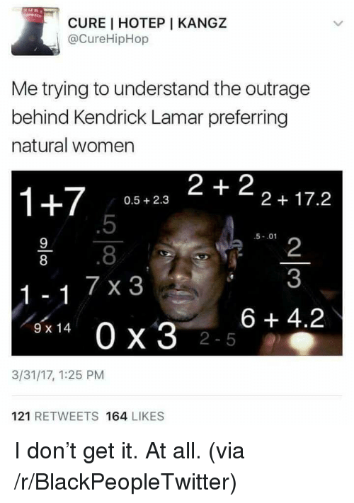 Blackpeopletwitter, Kendrick Lamar, and Women: CURE I HOTEP I KANGZ  @CureHipHop  Me trying to understand the outrage  behind Kendrick Lamar preferring  natural women  1+7 058.23 2+22+17.2  0.5 2.3  .5  .8  7 x 3  5-.01  2  3  8  6 +4.2  9 x 14  2-5  3/31/17, 1:25 PM  121 RETWEETS 164 LIKES <p>I don't get it. At all. (via /r/BlackPeopleTwitter)</p>