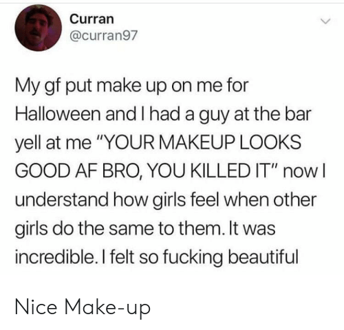 "Af, Beautiful, and Fucking: Curran  @curran97  My gf put make up on me for  Halloween and had a guy at the bar  yell at me ""YOUR MAKEUP LOOKS  GOOD AF BRO, YOU KILLED IT"" now  understand how girls feel when other  girls do the same to them. It was  incredible. I felt so fucking beautiful Nice Make-up"