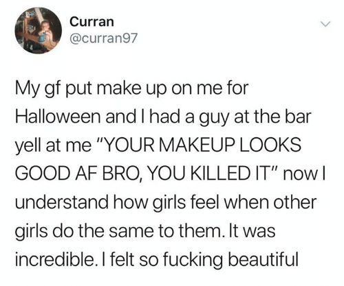 "Af, Beautiful, and Fucking: Curran  @curran97  My gf put make up on me for  Halloween and had a guy at the bar  yell at me ""YOUR MAKEUP LOOKS  GOOD AF BRO, YOU KILLED IT"" now  understand how girls feel when other  girls do the same to them. It was  incredible. I felt so fucking beautiful"