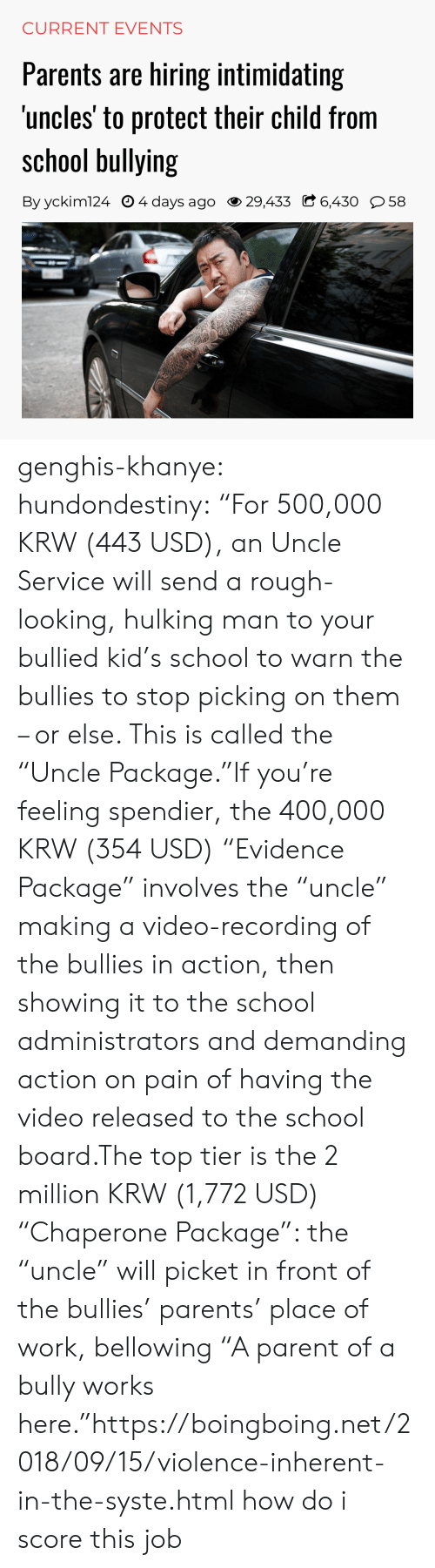 """hulking: CURRENT EVENTS  Parents are hiring intimidating  uncles' to protect their child from  school bullying  By yckim124 O 4 days ago 29,433 C 6,430 58 genghis-khanye: hundondestiny: """"For 500,000 KRW (443 USD), an Uncle Service will send a rough-looking, hulking man to your bullied kid's school to warn the bullies to stop picking on them – or else. This is called the """"Uncle Package.""""If you're feeling spendier, the 400,000 KRW (354 USD) """"Evidence Package"""" involves the """"uncle"""" making a video-recording of the bullies in action, then showing it to the school administrators and demanding action on pain of having the video released to the school board.The top tier is the 2 million KRW (1,772 USD) """"Chaperone Package"""": the """"uncle"""" will picket in front of the bullies' parents' place of work, bellowing """"A parent of a bully works here.""""https://boingboing.net/2018/09/15/violence-inherent-in-the-syste.html  how do i score this job"""