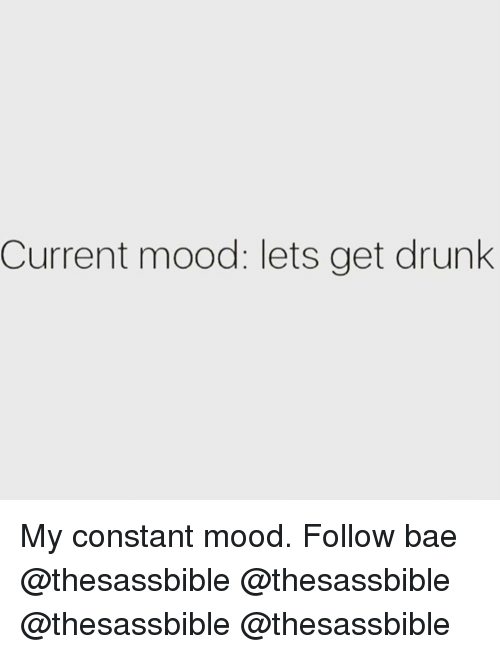 Current Mood: Current mood: lets get drunk My constant mood. Follow bae @thesassbible @thesassbible @thesassbible @thesassbible