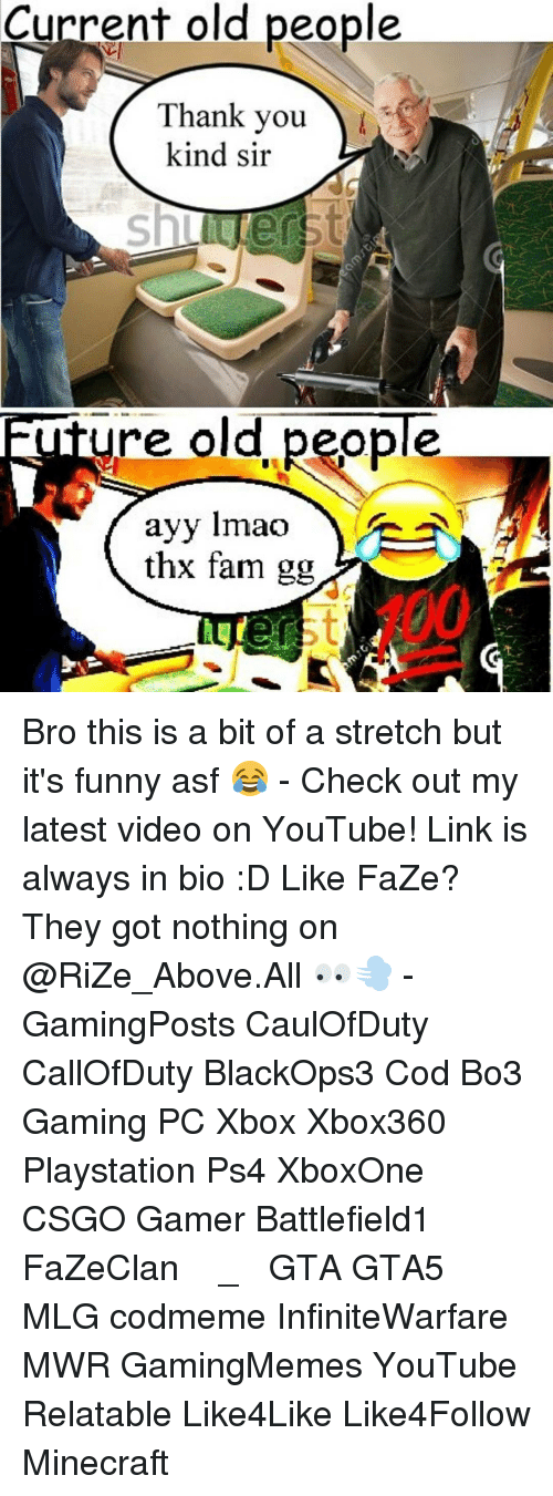 Ayys: Current old people  Thank you  kind sir  re old people  ayy lmao  thx fam gg Bro this is a bit of a stretch but it's funny asf 😂 - Check out my latest video on YouTube! Link is always in bio :D Like FaZe? They got nothing on @RiZe_Above.All 👀💨 - GamingPosts CaulOfDuty CallOfDuty BlackOps3 Cod Bo3 Gaming PC Xbox Xbox360 Playstation Ps4 XboxOne CSGO Gamer Battlefield1 FaZeClan بوس_ستيشن GTA GTA5 MLG codmeme InfiniteWarfare MWR GamingMemes YouTube Relatable Like4Like Like4Follow Minecraft