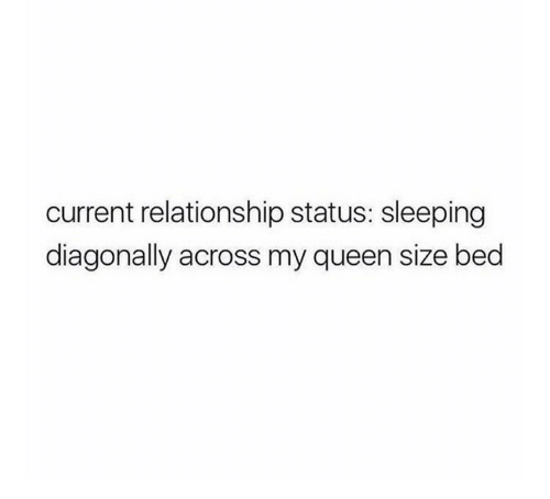 Queen, Sleeping, and Relationship Status: current relationship status: sleeping  diagonally across my queen size bed