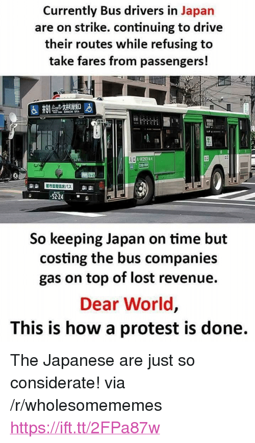 "Protest, Lost, and Drive: Currently Bus drivers in Japan  are on strike. continuing to drive  their routes while refusing to  take fares from passengers!  A-W23  5224  So keeping Japan on time but  costing the bus companies  gas on top of lost revenue.  Dear World,  This is how a protest is done. <p>The Japanese are just so considerate! via /r/wholesomememes <a href=""https://ift.tt/2FPa87w"">https://ift.tt/2FPa87w</a></p>"