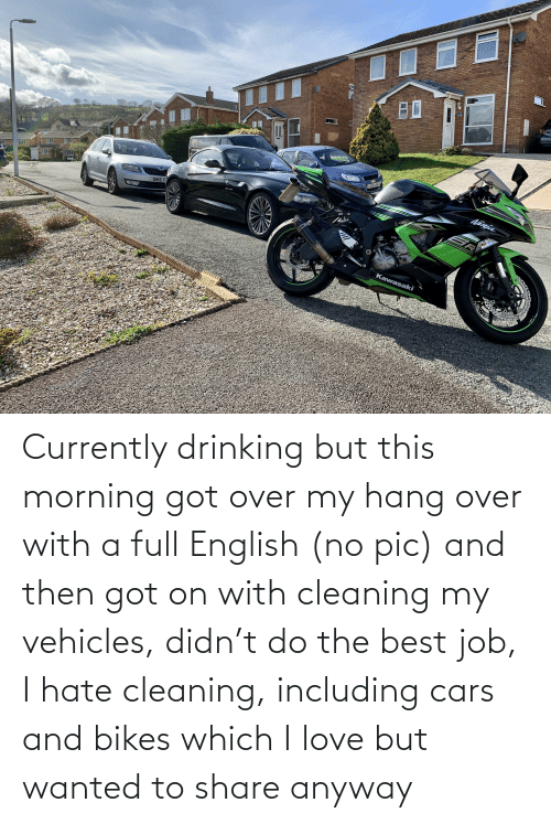 bikes: Currently drinking but this morning got over my hang over with a full English (no pic) and then got on with cleaning my vehicles, didn't do the best job, I hate cleaning, including cars and bikes which I love but wanted to share anyway