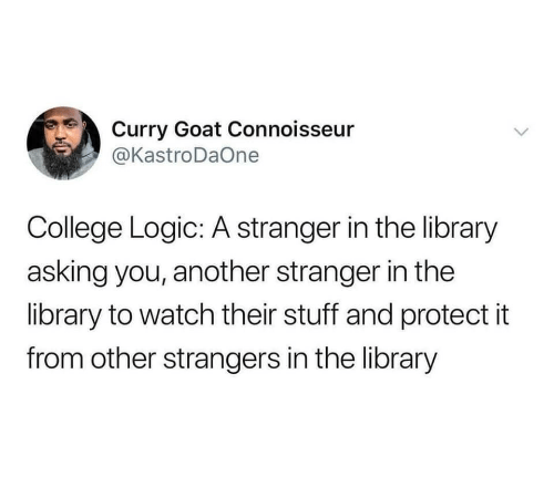 GOAT: Curry Goat Connoisseur  @KastroDaOne  College Logic: A stranger in the library  asking you, another stranger in the  library to watch their stuff and protect it  from other strangers in the library  >