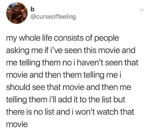 Dank, Life, and Movie: @curseoffeeling  my whole life consists of people  asking me if i've seen this movie and  me telling them no i haven't seen that  movie and then them telling me i  should see that movie and then me  telling them i'll add it to the list but  there is no list and i won't watch that  movie