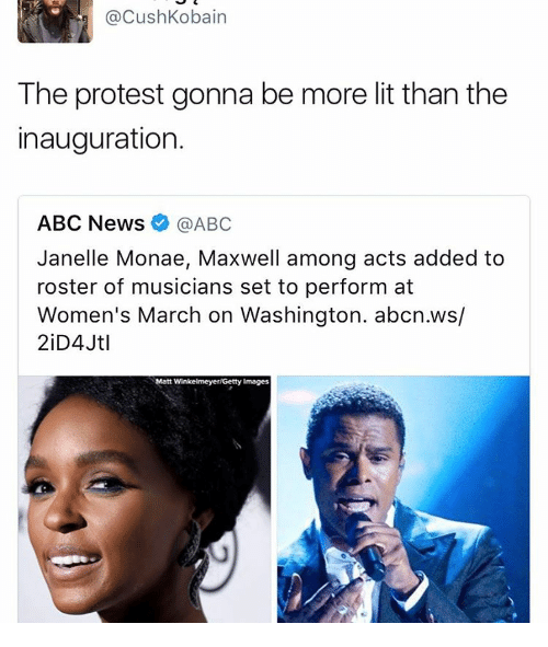 Janelle Monae: @Cush Kobain  The protest gonna be more lit than the  inauguration.  ABC News  @ABC  Janelle Monae, Maxwell among acts added to  roster of musicians set to perform at  Women's March on Washington. abcn.ws/  Matt Winkelmeyer Getty Images