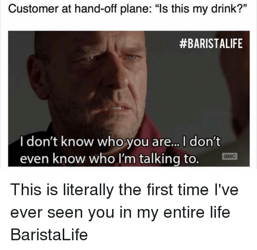 """Barista, Planes, and Ema: Customer at hand-off plane: """"Is this my drink?""""  #BARISTA LIFE  I don't know who you are... l don't  even know who I'm talking to. Ema This is literally the first time I've ever seen you in my entire life BaristaLife"""