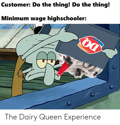 Minimum Wage: Customer: Do the thing! Do the thing!  Minimum wage highschooler:  uea The Dairy Queen Experience
