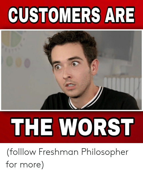 philosopher: CUSTOMERS ARE  THE WORST (folllow Freshman Philosopher for more)