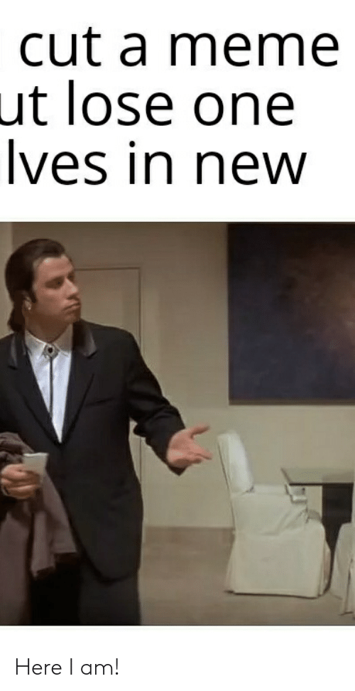 Ives: cut a meme  ut lose one  Ives in new Here I am!