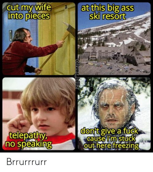 Oliver: cut my wife  into pieces  at this big ass  ski resort  don't give a fuck  Gause Iim stuck  out here freezing  telepathy,  no speaking  oliver billz Brrurrrurr
