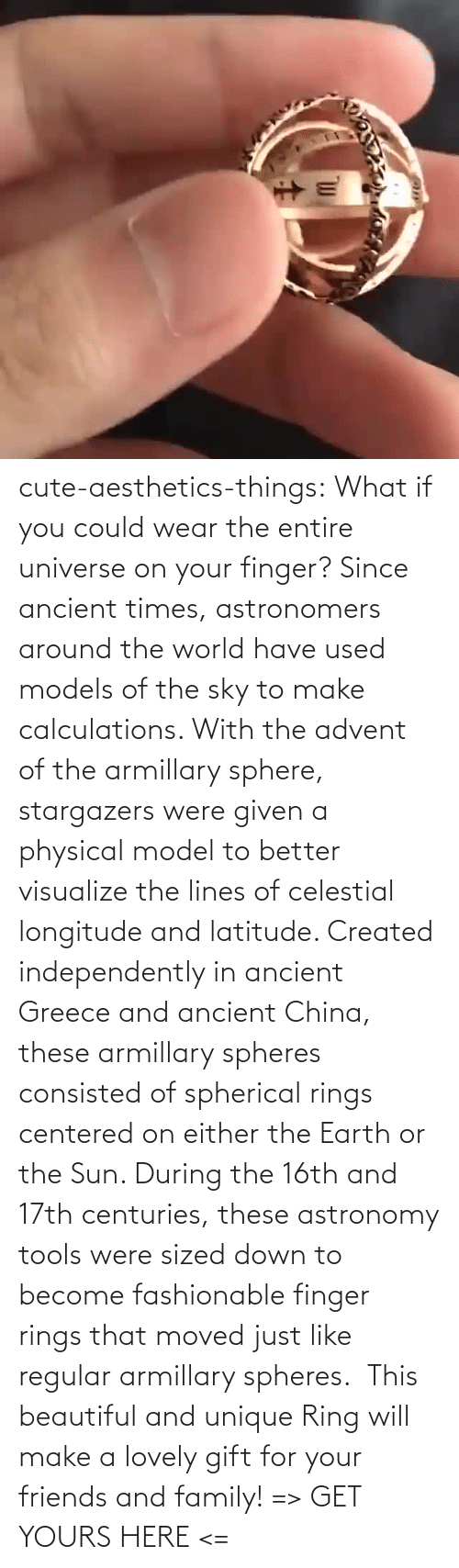 cute: cute-aesthetics-things: What if you could wear the entire universe on your finger? Since ancient times, astronomers around the world have used models of the sky to make calculations. With the advent of the armillary sphere, stargazers were given a physical model to better visualize the lines of celestial longitude and latitude. Created independently in ancient Greece and ancient China, these armillary spheres consisted of spherical rings centered on either the Earth or the Sun. During the 16th and 17th centuries, these astronomy tools were sized down to become fashionable finger rings that moved just like regular armillary spheres.  This beautiful and unique Ring will make a lovely gift for your friends and family! => GET YOURS HERE <=