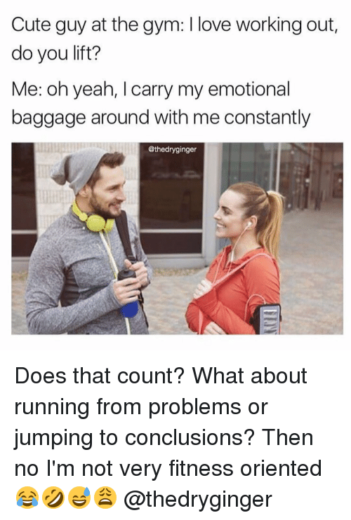 conclusive: Cute guy at the gym: love working out,  do you lift?  Me: oh yeah, I carry my emotional  baggage around with me constantly  @thedryginger Does that count? What about running from problems or jumping to conclusions? Then no I'm not very fitness oriented 😂🤣😅😩 @thedryginger