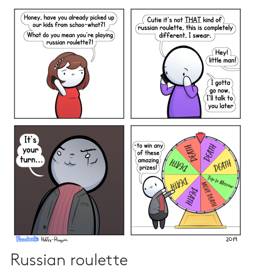 roulette: Cutie it's not THAT kind of  russian roulette, this is completely  different, I swear.  Honey, have you already picked up  our kids from schoo-what?!  you're playing)  What do you mean  russian roulette?!  Hey!  little man!  (I gotta  go now  I'll talk to  you later  It's  (-to win any)  of these)  amazing)  prizes!  your  DEATH  Trip to Mescou  turn...  DEATH  2019  Farebooks Hully-Penguin  MORE DEATH  DEATH Russian roulette