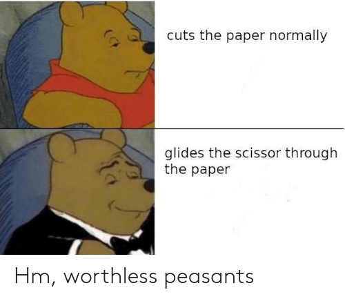 Paper, Peasants, and Worthless: cuts the paper normally  glides the scissor through  the paper Hm, worthless peasants