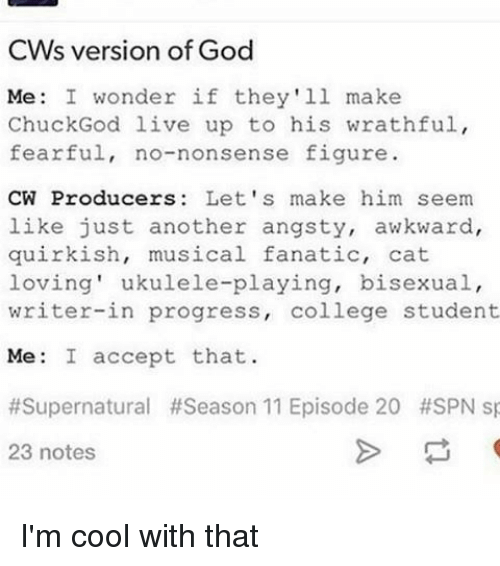 season 11: CW's version of God  Me: I wonder if they'll make  Chuck God live up to his wrathful,  fearful, no-nonsense figure.  CW Producers: Let's make him seem  like just another angsty, awkward,  quirkish, musical fanatic, cat  loving' ukulele-playing, bisexual,  writer-in progress  college student  Me: I accept that  #Supernatural #Season 11 Episode 20 #SPN sp  23 notes I'm cool with that