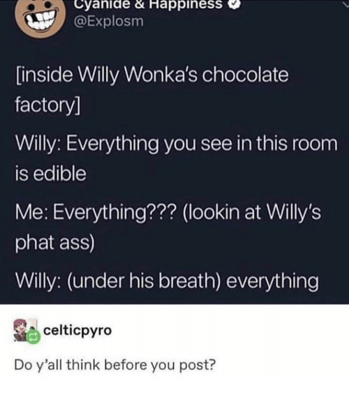 willy: Cyanide & HappinesS  @Explosm  inside Willy Wonka's chocolate  factory]  Willy: Everything you see in this room  is edible  Me: Everything??? (lookin at Willy's  phat ass)  Willy: (under his breath) everything  celticpyro  Do y'all think before you post?
