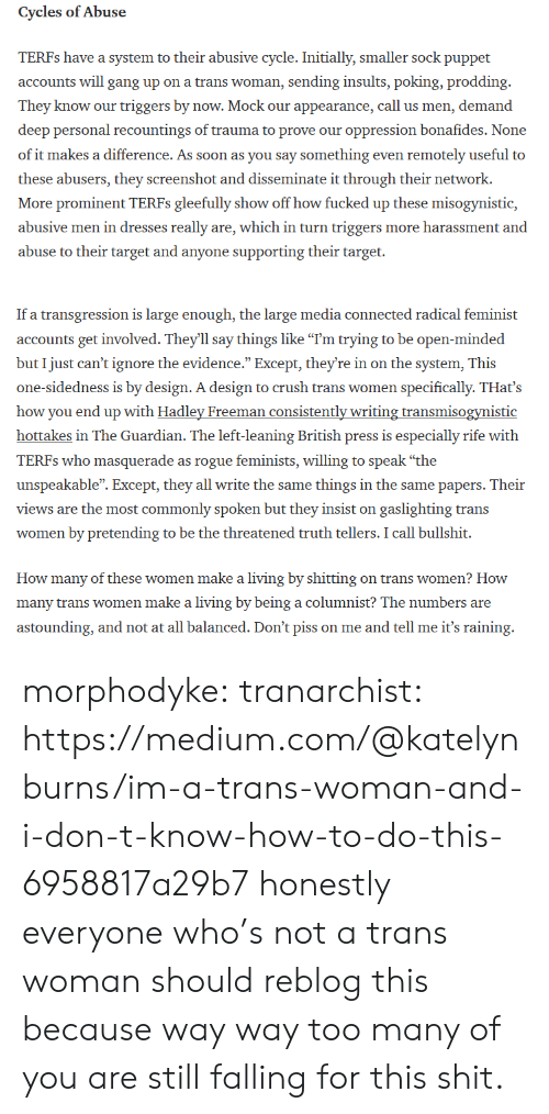 """Crush, Shit, and Soon...: Cycles ofAbuse  TERFs have a system to their abusive cycle.I  accounts will gang up on a trans woman, sending insults, poking, prodding  They know our triggers by now. Mock our appearance, call us men, demand  deep personal recountings of trauma to prove our oppression bonafides. None  of it makes a difference. As soon as you say something even remotely useful to  these abusers, they screenshot and disseminate it through their network.  More prominent TERFs gleefully show off how fucked up these misogynistic,  abusive men in dresses really are, which in turn triggers more harassment and  abuse to their target and anyone supporting their target.  nitially, sm   If a transgression is large enough, the large media connected radical feminist  accounts get involved. They'll say things like """"I'm trying to be open-minded  but I just can't ignore the evidence."""" Except, they're in on the system, This  one-sidedness is by design. A design to crush trans women specifically. THat's  how you end up with Hadley Freeman consistently writing transmisogynistic  hottakes in The Guardian. The left-leaning British press is especially rife with  TERFs who masquerade as rogue feminists, willing to speak """"the  unspeakable"""". Except, they all write the same things in the same papers. Their  views are the most commonly spoken but they insist on gaslighting trans  women by pretending to be the threatened truth tellers. I call bullshit.  How many of these women make a living by shitting on trans women? How  many trans women make a living by being a columnist? The numbers are  astounding, and not at all balanced. Don't piss on me and tell me it's raining morphodyke: tranarchist: https://medium.com/@katelynburns/im-a-trans-woman-and-i-don-t-know-how-to-do-this-6958817a29b7 honestly everyone who's not a trans woman should reblog this because way way too many of you are still falling for this shit."""