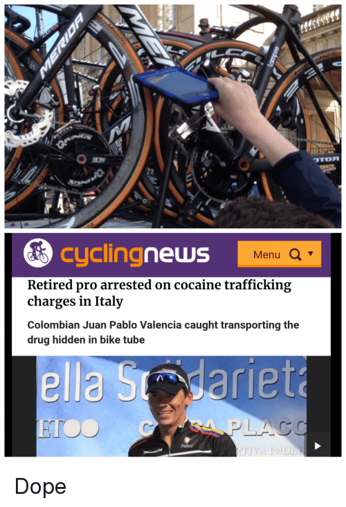 Dope, News, and Cocaine: cycling  news  Menu Q  Retired pro arrested on cocaine trafficking  charges in Italy  Colombian Juan Pablo Valencia caught transporting the  drug hidden in bike tube  ella Smdariet  ETOO