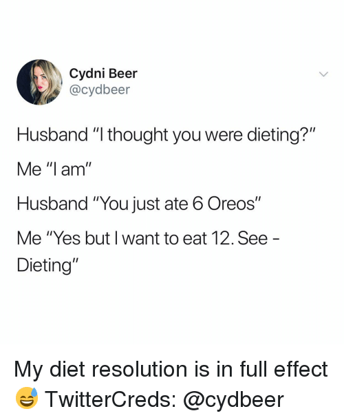 """Beer, Dieting, and Funny: Cydni Beer  @cydbeer  Husband """"l thought you were dieting?""""  Me """"I am  Husband """"You just ate 6 Oreos""""  Me """"Yes but I want to eat 12. See  Dieting"""" My diet resolution is in full effect😅 TwitterCreds: @cydbeer"""