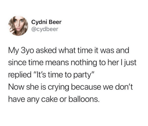 """balloons: Cydni Beer  @cydbeer  My 3yo asked what time it was and  since time means nothing to her I just  replied """"It's time to party""""  Now she is crying because we don't  have any cake or balloons."""