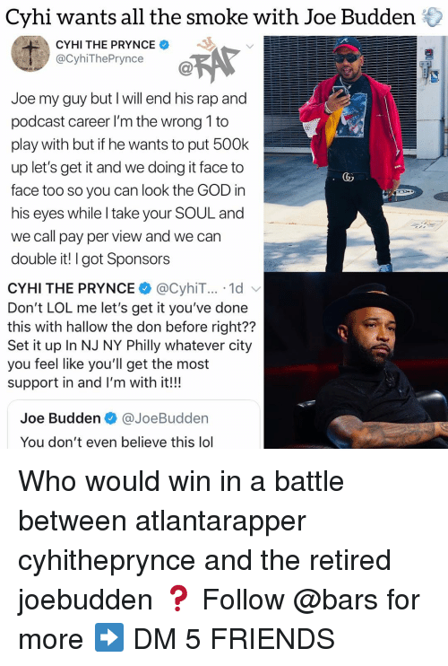 Joebudden: Cyhi wants all the smoke with Joe Budden  CYHI THE PRYNCE  ecyhThePynce@  Joe my guy but I will end his rap and  podcast career I'm the wrong 1 to  play with but if he wants to put 500k  up let's get it and we doing it face to  face too so you can look the GOD in  his eyes while I take your SOUL and  we call pay per view and we can  double it! I got Sponsors  CYHI THE PRYNCE@CyhiT... 1d v  Don't LOL me let's get it you've done  this with hallow the don before right??  Set it up In NJ NY Philly whatever city  you feel like you'll get the most  support in and I'm with it!!!  Joe Budden @JoeBudden  You don't even believe this lol Who would win in a battle between atlantarapper cyhitheprynce and the retired joebudden ❓ Follow @bars for more ➡️ DM 5 FRIENDS